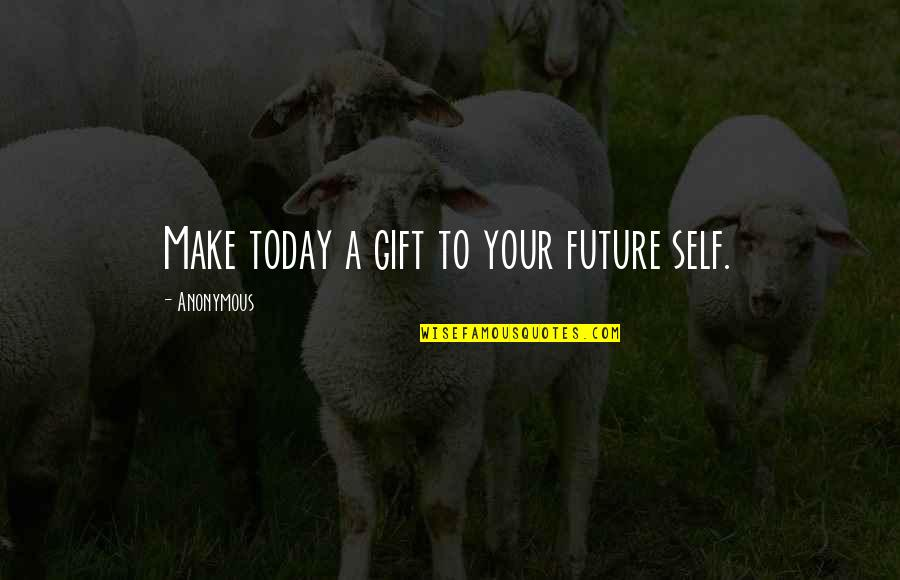 Future Self Quotes By Anonymous: Make today a gift to your future self.