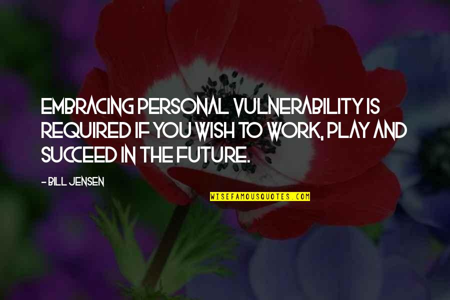 Future Self Quotes By Bill Jensen: Embracing personal vulnerability is required if you wish