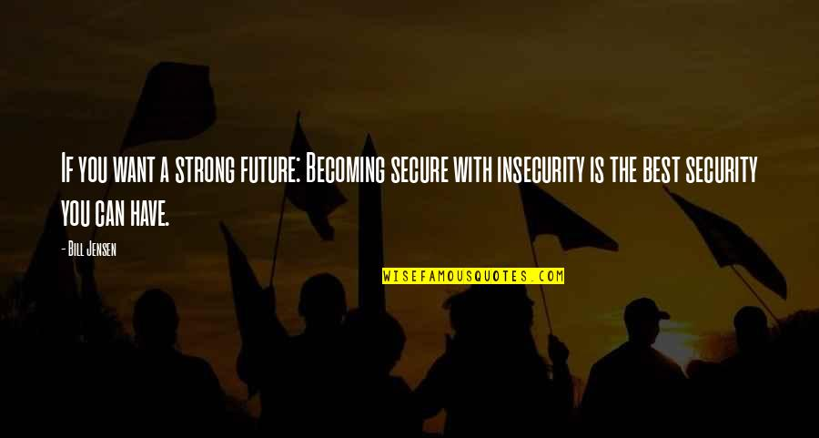 Future Self Quotes By Bill Jensen: If you want a strong future: Becoming secure