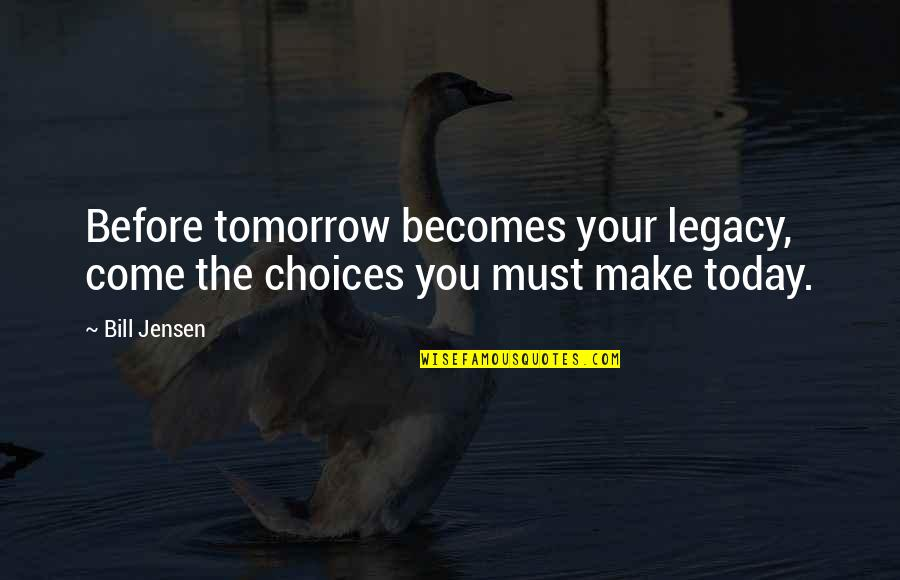 Future Self Quotes By Bill Jensen: Before tomorrow becomes your legacy, come the choices