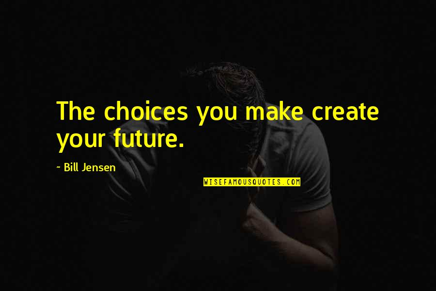Future Self Quotes By Bill Jensen: The choices you make create your future.