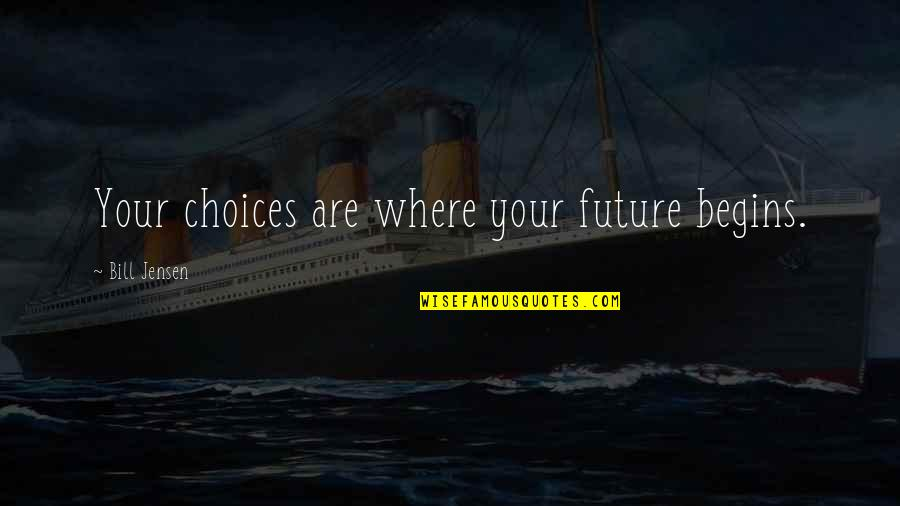 Future Self Quotes By Bill Jensen: Your choices are where your future begins.