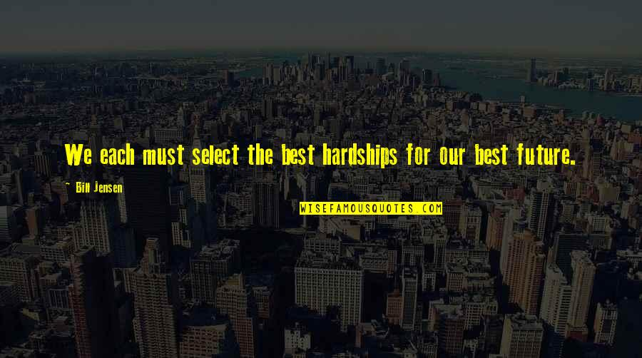 Future Self Quotes By Bill Jensen: We each must select the best hardships for