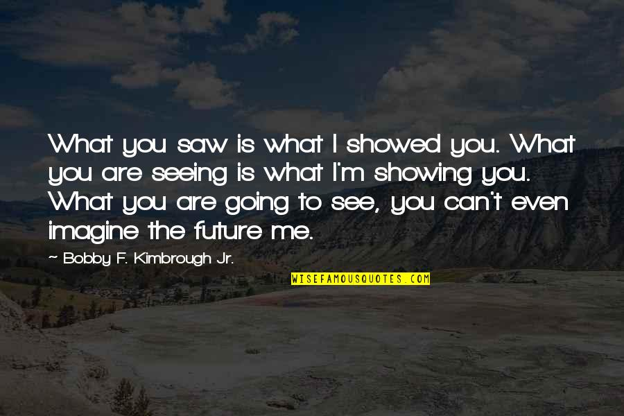 Future Self Quotes By Bobby F. Kimbrough Jr.: What you saw is what I showed you.