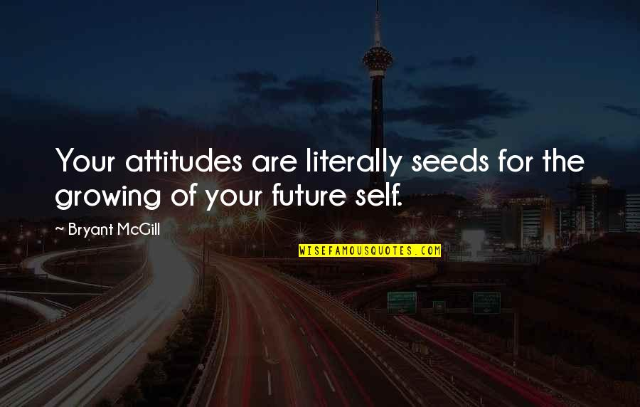 Future Self Quotes By Bryant McGill: Your attitudes are literally seeds for the growing