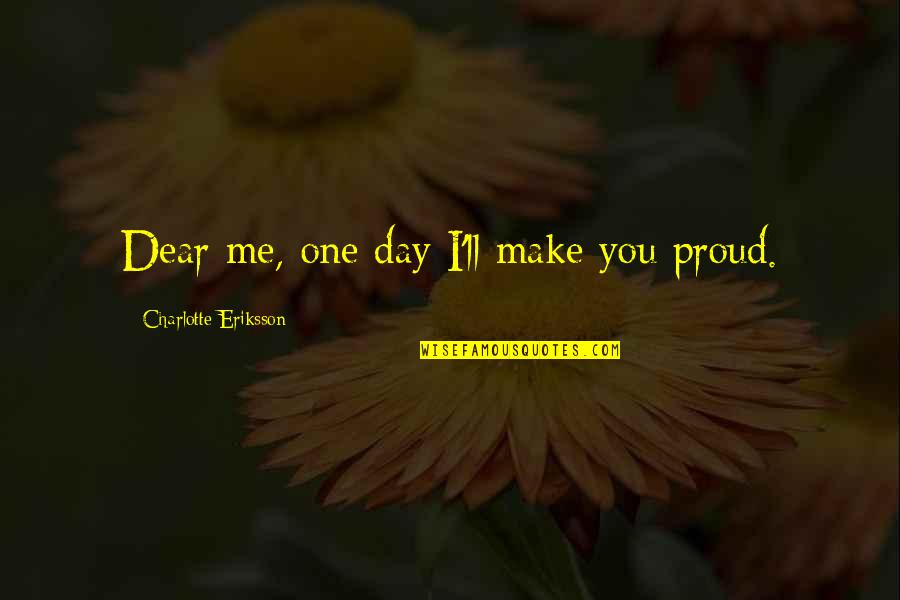 Future Self Quotes By Charlotte Eriksson: Dear me, one day I'll make you proud.