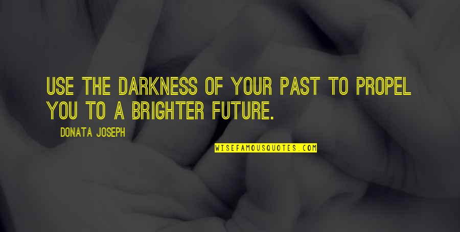 Future Self Quotes By Donata Joseph: Use the darkness of your past to propel