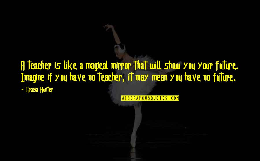 Future Self Quotes By Gracia Hunter: A teacher is like a magical mirror that