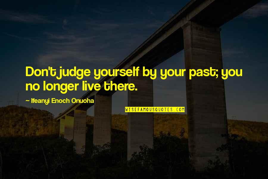 Future Self Quotes By Ifeanyi Enoch Onuoha: Don't judge yourself by your past; you no