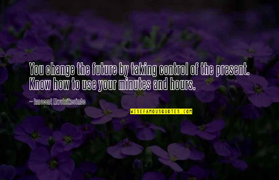 Future Self Quotes By Innocent Mwatsikesimbe: You change the future by taking control of