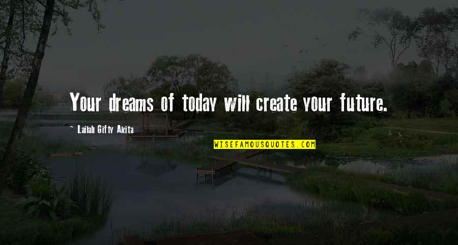 Future Self Quotes By Lailah Gifty Akita: Your dreams of today will create your future.
