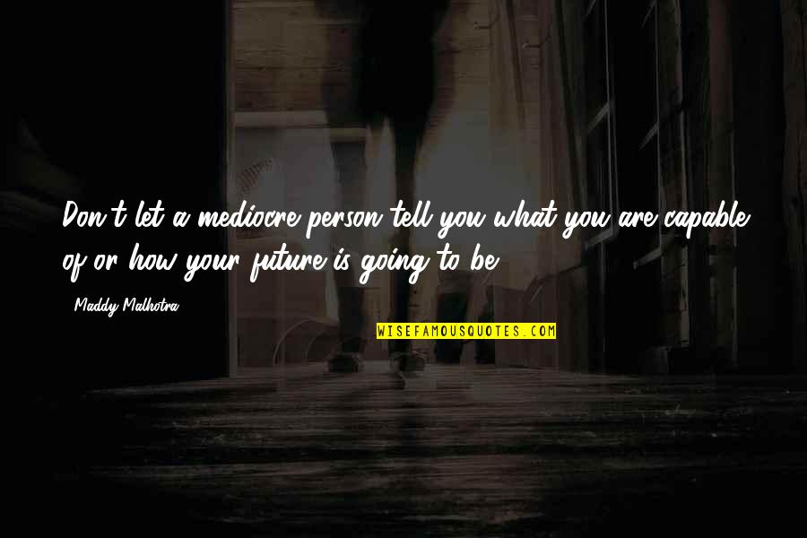 Future Self Quotes By Maddy Malhotra: Don't let a mediocre person tell you what