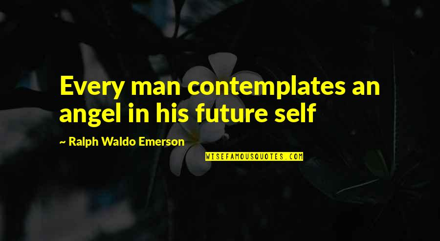 Future Self Quotes By Ralph Waldo Emerson: Every man contemplates an angel in his future