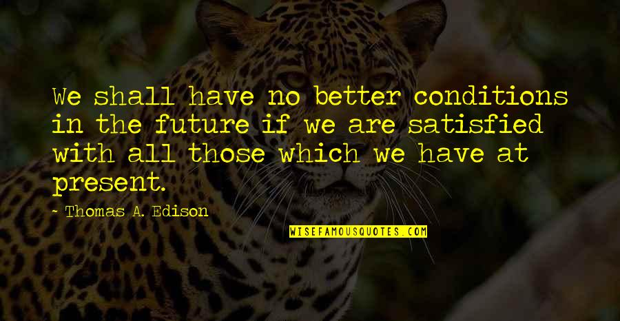 Future Self Quotes By Thomas A. Edison: We shall have no better conditions in the