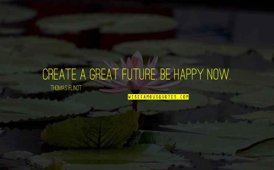 Future Self Quotes By Thomas Flindt: Create a great future. Be happy NOW.
