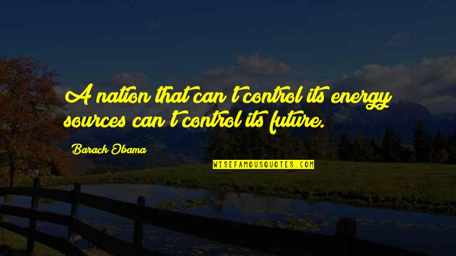 Future Sources Quotes By Barack Obama: A nation that can't control its energy sources