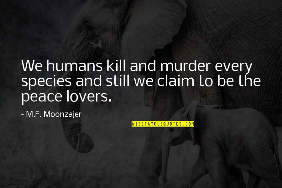 Future Trends Quotes By M.F. Moonzajer: We humans kill and murder every species and