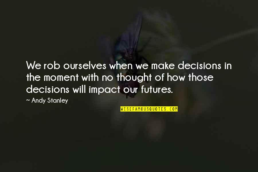 Futures Quotes By Andy Stanley: We rob ourselves when we make decisions in