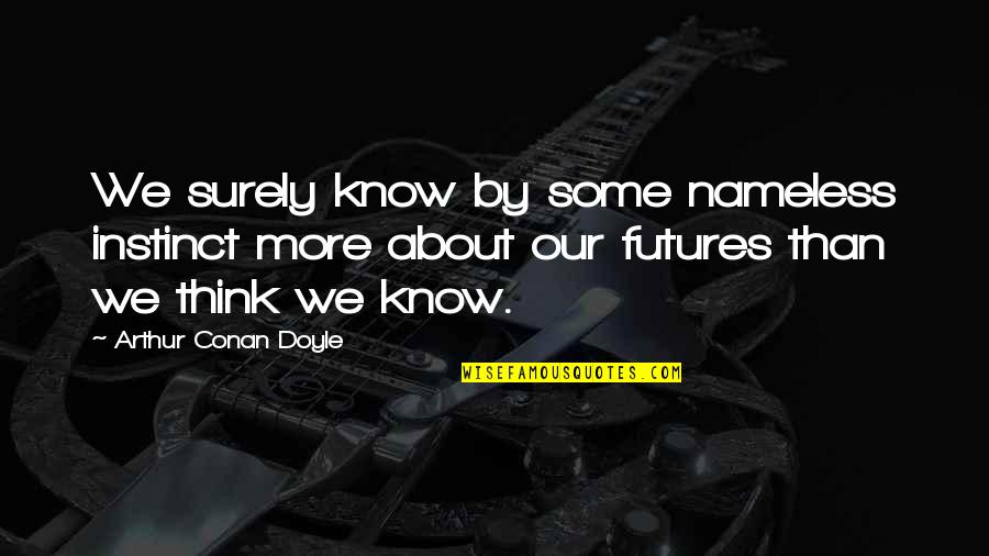 Futures Quotes By Arthur Conan Doyle: We surely know by some nameless instinct more