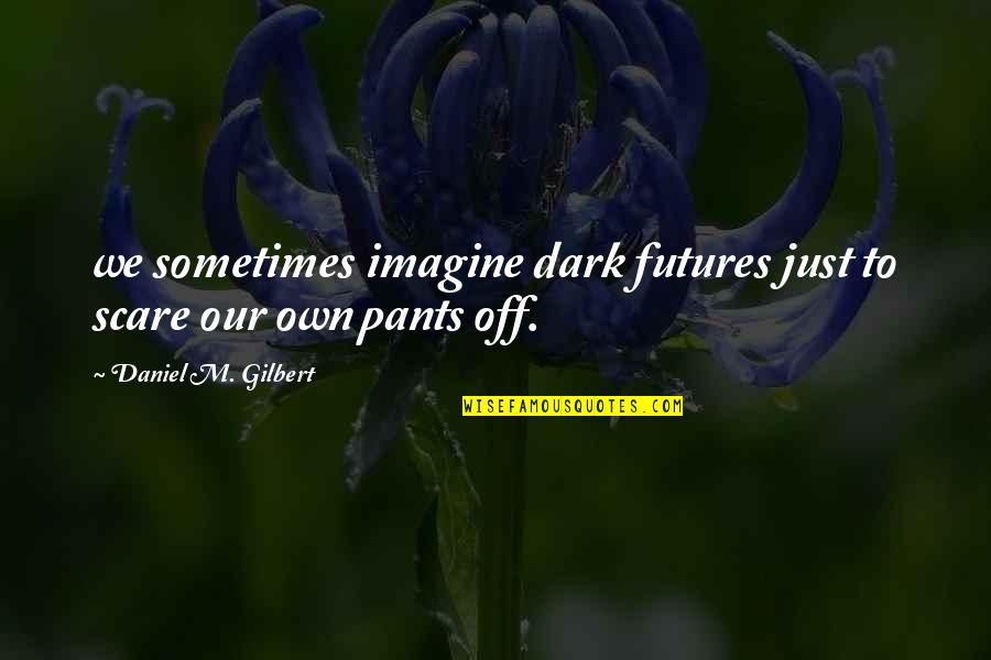 Futures Quotes By Daniel M. Gilbert: we sometimes imagine dark futures just to scare