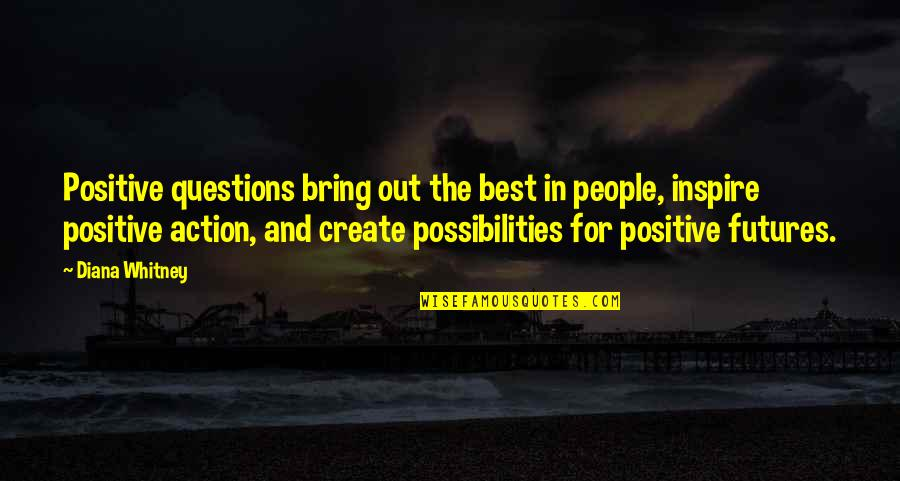Futures Quotes By Diana Whitney: Positive questions bring out the best in people,