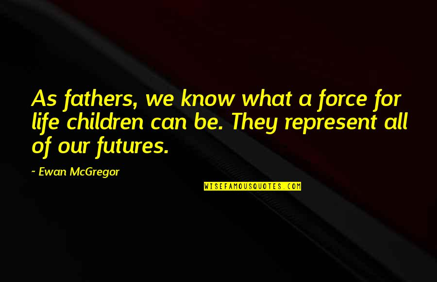 Futures Quotes By Ewan McGregor: As fathers, we know what a force for