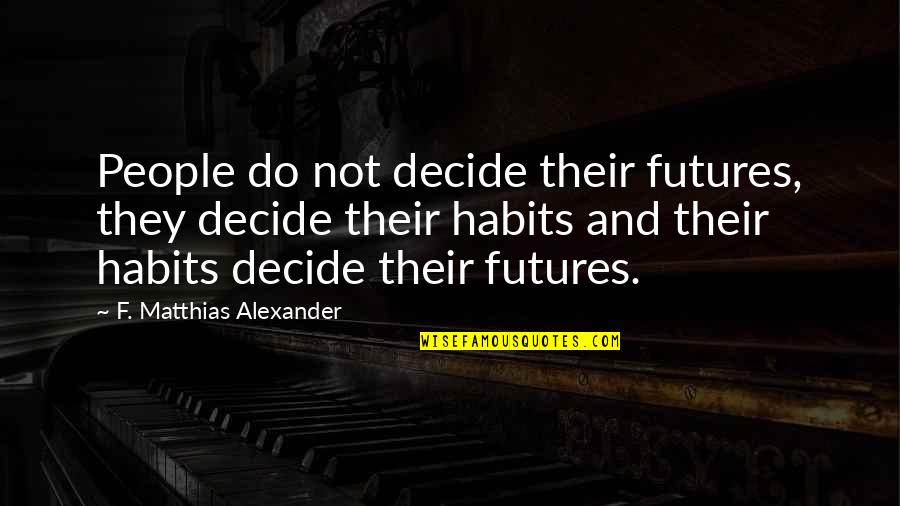 Futures Quotes By F. Matthias Alexander: People do not decide their futures, they decide