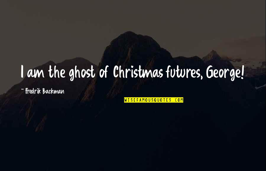 Futures Quotes By Fredrik Backman: I am the ghost of Christmas futures, George!