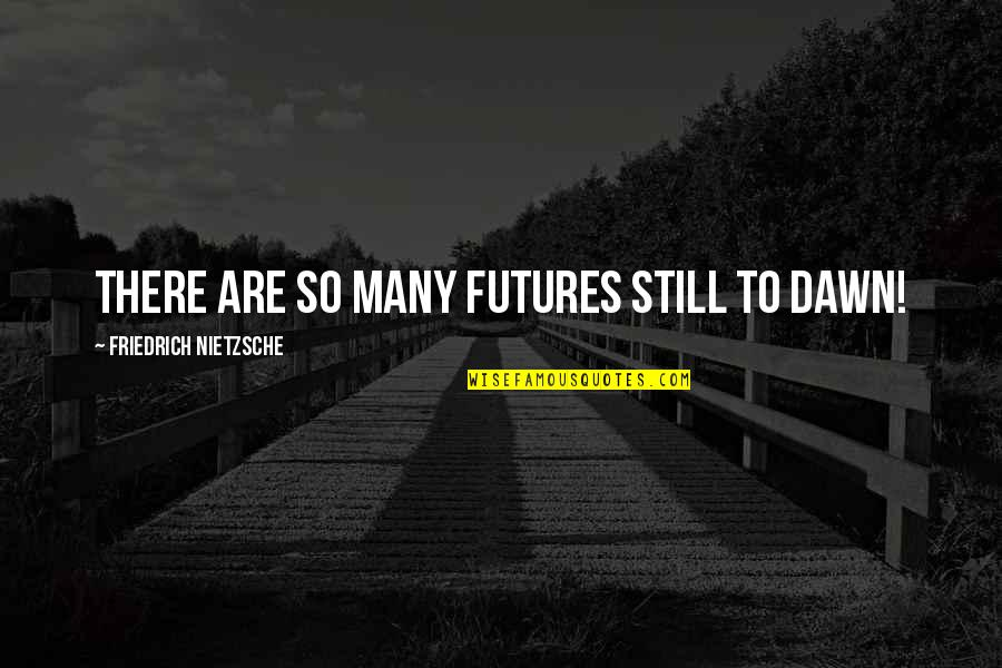 Futures Quotes By Friedrich Nietzsche: There are so many futures still to dawn!