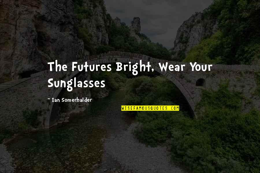 Futures Quotes By Ian Somerhalder: The Futures Bright, Wear Your Sunglasses