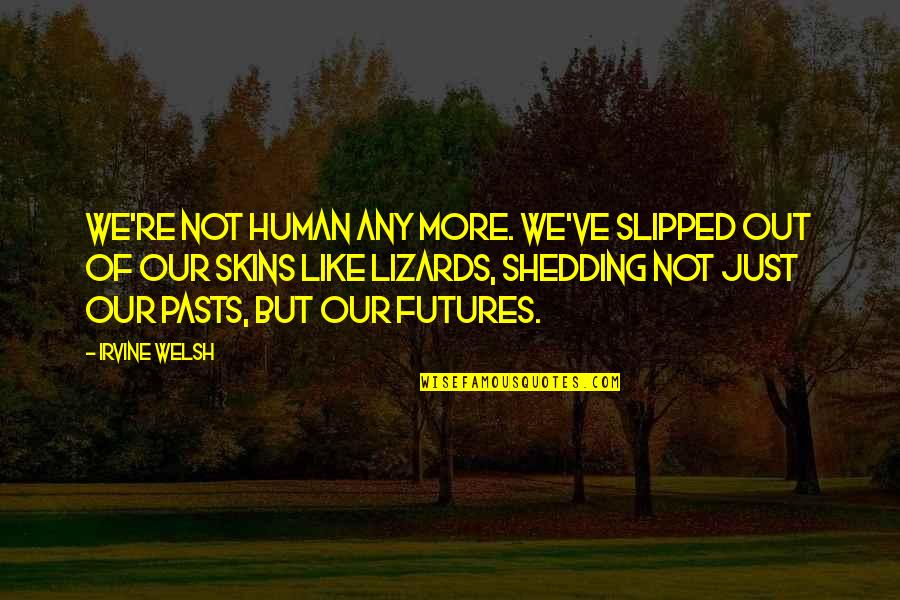 Futures Quotes By Irvine Welsh: we're not human any more. We've slipped out