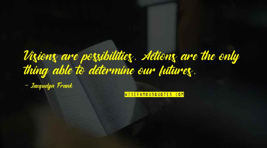 Futures Quotes By Jacquelyn Frank: Visions are possibilities. Actions are the only thing