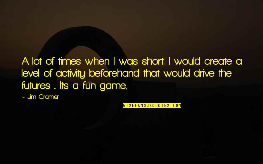 Futures Quotes By Jim Cramer: A lot of times when I was short,