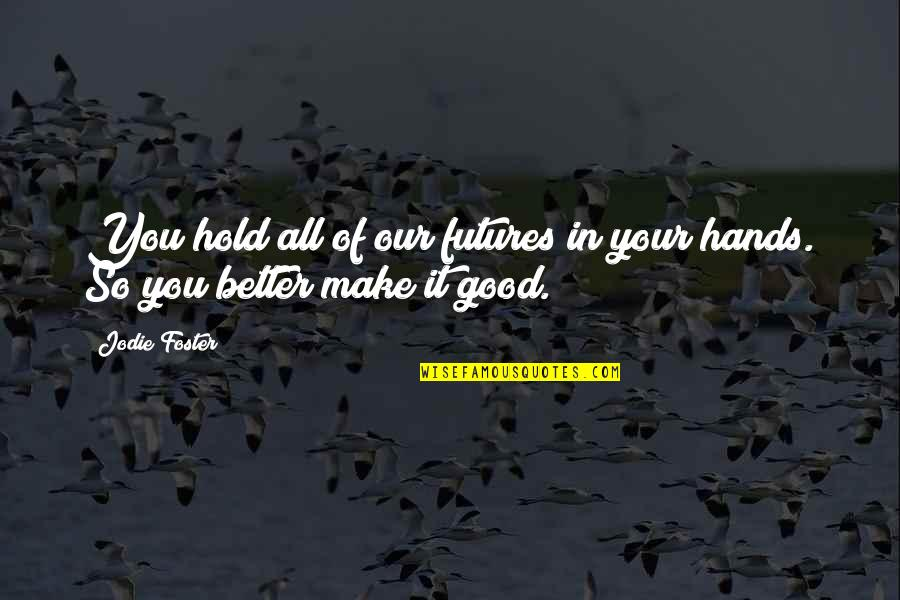 Futures Quotes By Jodie Foster: You hold all of our futures in your