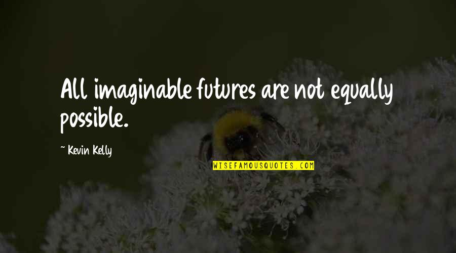 Futures Quotes By Kevin Kelly: All imaginable futures are not equally possible.