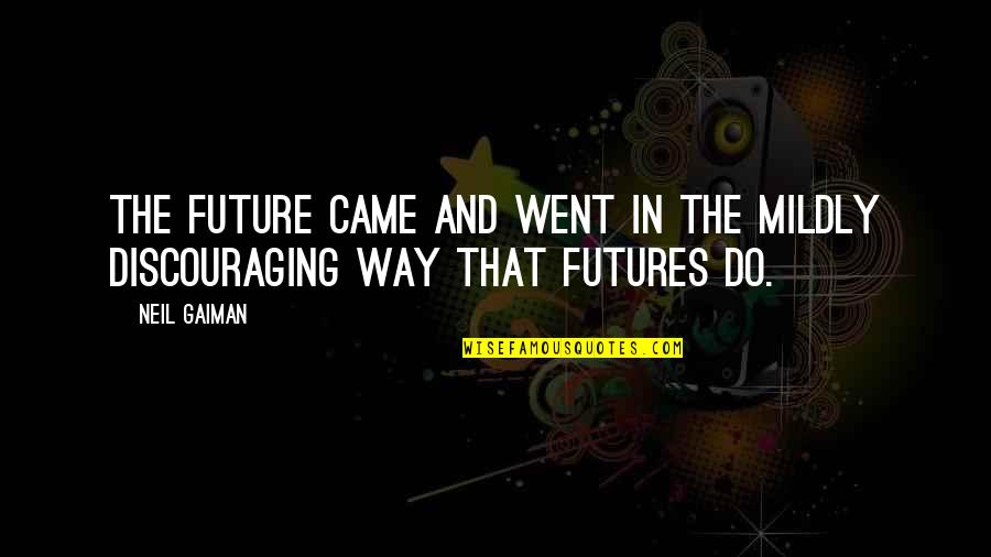 Futures Quotes By Neil Gaiman: The future came and went in the mildly