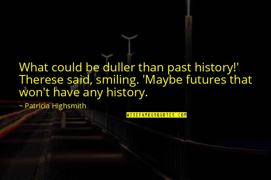 Futures Quotes By Patricia Highsmith: What could be duller than past history!' Therese