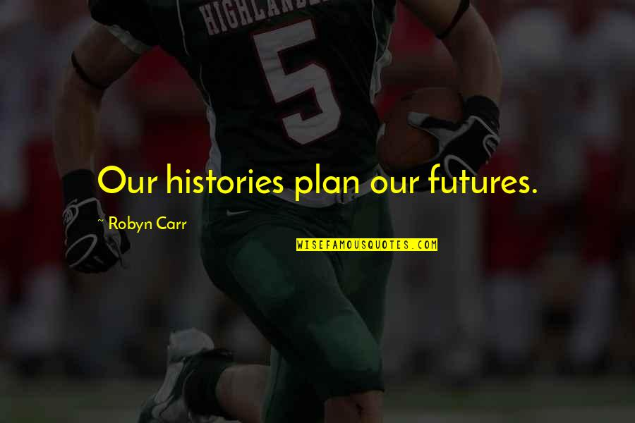 Futures Quotes By Robyn Carr: Our histories plan our futures.