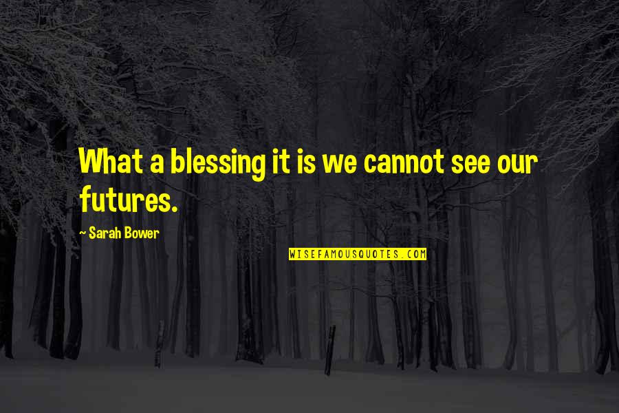 Futures Quotes By Sarah Bower: What a blessing it is we cannot see