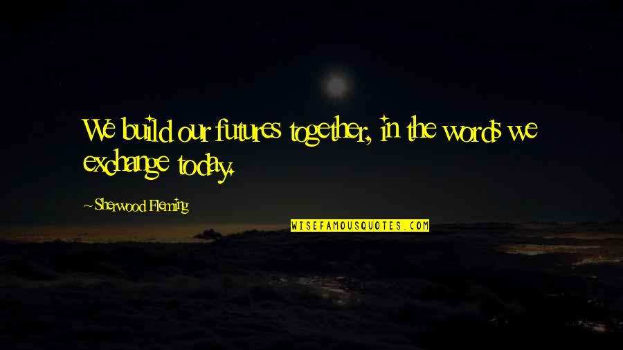 Futures Quotes By Sherwood Fleming: We build our futures together, in the words