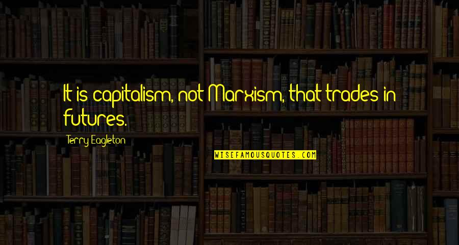 Futures Quotes By Terry Eagleton: It is capitalism, not Marxism, that trades in