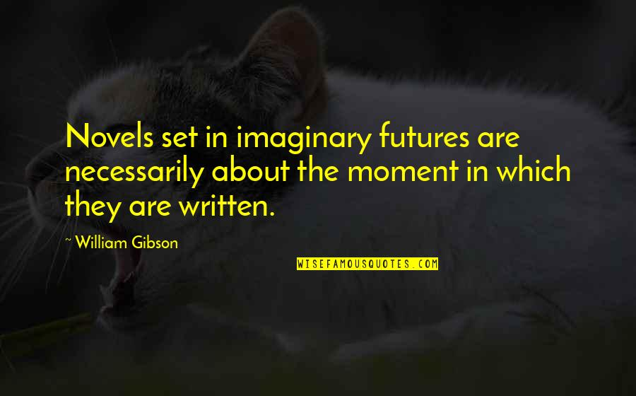Futures Quotes By William Gibson: Novels set in imaginary futures are necessarily about