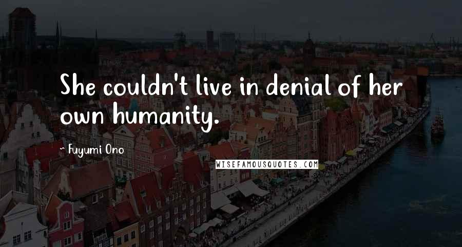 Fuyumi Ono quotes: She couldn't live in denial of her own humanity.