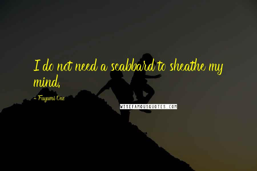 Fuyumi Ono quotes: I do not need a scabbard to sheathe my mind.
