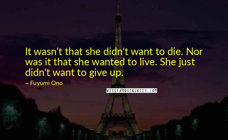 Fuyumi Ono quotes: It wasn't that she didn't want to die. Nor was it that she wanted to live. She just didn't want to give up.