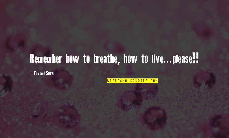 Fuyumi Quotes By Fuyumi Soryo: Remember how to breathe, how to live...please!!