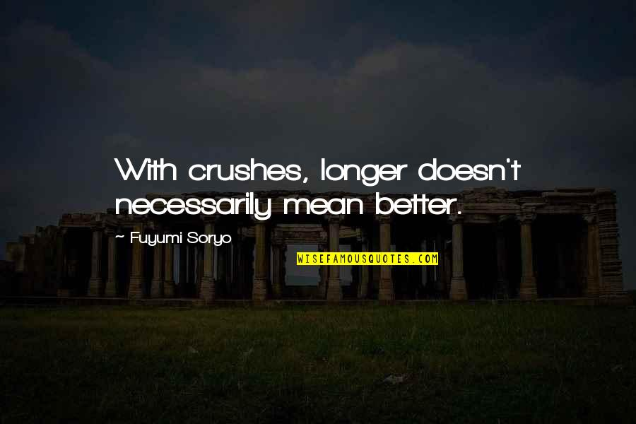 Fuyumi Quotes By Fuyumi Soryo: With crushes, longer doesn't necessarily mean better.