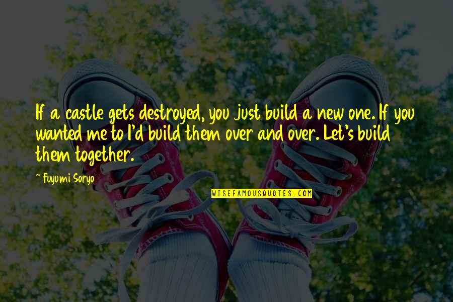 Fuyumi Quotes By Fuyumi Soryo: If a castle gets destroyed, you just build