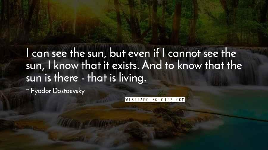 Fyodor Dostoevsky quotes: I can see the sun, but even if I cannot see the sun, I know that it exists. And to know that the sun is there - that is living.