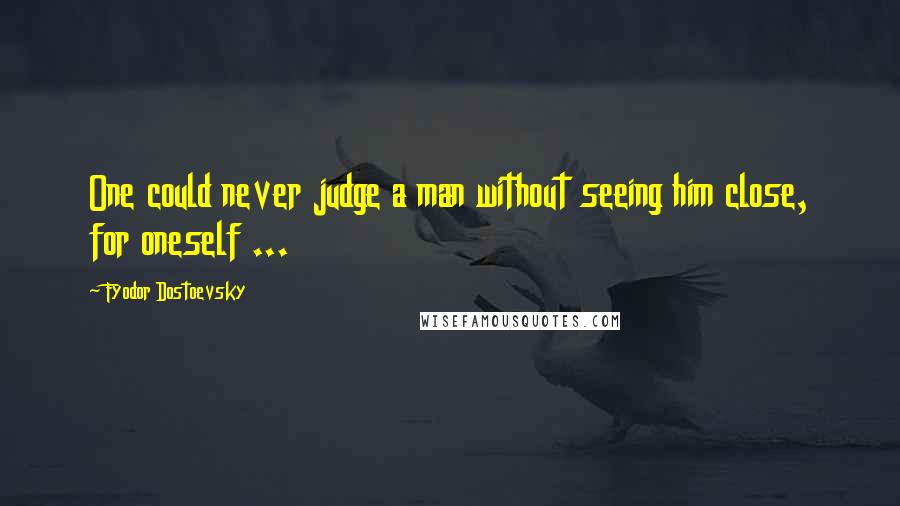 Fyodor Dostoevsky quotes: One could never judge a man without seeing him close, for oneself ...